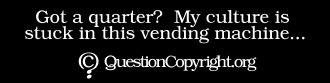 QuestionCopyright.org sticker: 'Got a quarter? My culture is stuck in this vending machine...'